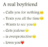 Jealous, Love, and Relationships: A real boyfriend  Calls you for nothing  Texts you all the time  Wants to see you  Gets jealous  is overprotective  loves you