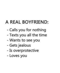 ❤: A REAL BOYFRIEND:  Calls you for nothing  Texts you all the time  Wants to see you  Gets jealous  Is overprotective  Loves you ❤