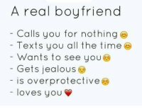 overprotected: A real boyfriend  Calls you for nothing  Texts you all the time  Wants to see you  Gets jealous  is overprotective  loves you