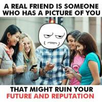 Future, Memes, and Real Friends: A REAL FRIEND IS SOMEONE  WHO HAS A PICTURE OF YOU  THAT MIGHT RUIN YOUR  FUTURE AND REPUTATION