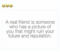 Future, Memes, and A Picture: A real friend is someone  who has a picture of  you that might ruin your  future and reputation.