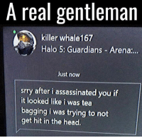 Memes, 🤖, and Halo 5: A real gentleman  killer whale167  Halo 5: Guardians Arena  Just now  srry after i assassinated you if  it looked like i was tea  bagging i was trying to not  get hit in the head.