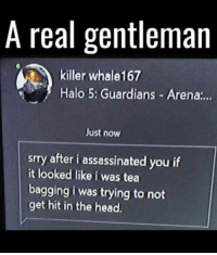 Do you think we need more people like this guy? https://t.co/6Rwlzan86l: A real gentleman  killer whale167  Halo 5: Guardians Arena:..  Just now  srry after i assassinated you if  it looked like i was tea  bagging i was trying to not  get hit in the head. Do you think we need more people like this guy? https://t.co/6Rwlzan86l