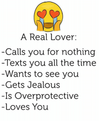 overprotected: A Real Lover  Calls you for nothing  Texts you all the time  Wants to see you  Gets Jealous  Is Overprotective  Loves You