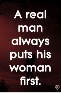 A Real Man: A real  man  always  puts his  woman  first.