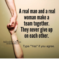 "A Real Man: A real man and a real  Woman make a  team together.  They never give up  on each other  Adorable Quotes  www.Adorableguotes4u.com  Type ""Yes"" if you agree"