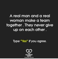 "A real man and a real  woman make a team  together. They never give  up on each other  Type ""Yes"" if you agree.  RQ  RELATIONSHIP  QUOTES  FBME/RELQUOTES Relationship Quotes"