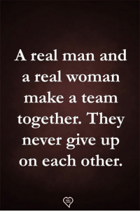 A Real Man: A real man and  a real woman  make a team  together. They  never give up  on each other.