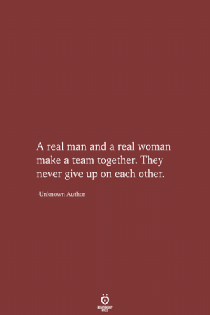 Never, A Real Woman, and Make A: A real man and a real woman  make a team together. They  never give up on each other.  Unknown Author  RELATIONSHIP  LES