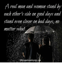 Bad, Good, and Closer: A real man and woman stand by  each other's side on good days and  stand even closer on bad days, no  matter what