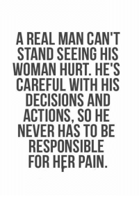 A Real Man: A REAL MAN CAN'T  STAND SEEING HIS  WOMAN HURT. HE'S  CAREFUL WITH HIS  DECISIONS AND  ACTIONS, SO HE  NEVER HAS TO BE  RESPONSIBLE  FOR HER PAIN