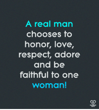 A Real Man: A real man  chooses to  honor, love,  respect, adore  and be  faithful to one  woman!  RO