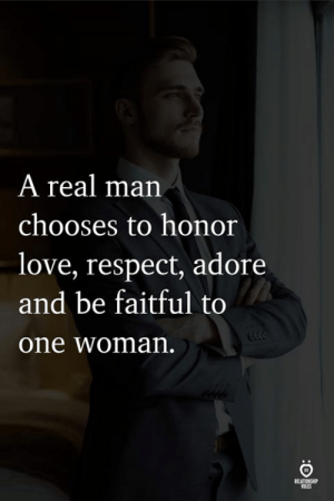A Real Man: A real man  chooses to honor  love, respect, adore  and be faitful to  one woman  FELATIENH  ELES