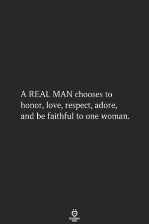A Real Man: A REAL MAN chooses to  honor, love, respect, adore,  and be faithful to one woman.