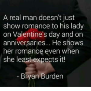Funny Romantic Memes For Him/Her - Broadmemes: A real man doesn't just  show romance to his lady  on Valentine's day and on  anniversaries... He shows  her romance even when  she least expects it!  Bryan Burden Funny Romantic Memes For Him/Her - Broadmemes