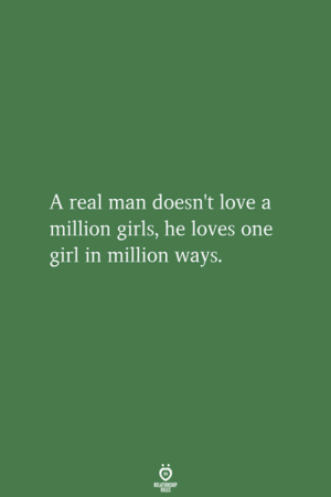 A Real Man: A real man doesn't love a  million girls, he loves one  girl in million ways