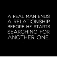 A Real Man: A REAL MAN ENDS  A RELATIONSHIP  BEFORE HE STARTS  SEARCHING FOR  ANOTHER ONE