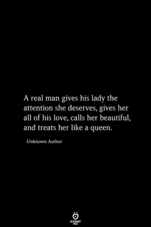 A Real Man: A real man gives his lady the  attention she deserves, gives her  all of his love, calls her beautiful,  and treats her like a queen.  -Unknown Author  RELATIONSHIP  ES