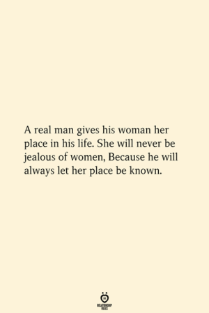 A Real Man: A real man gives his woman her  place in his life. She will never be  jealous of women, Because he will  always let her place be known.