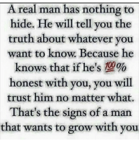 nothing to hide: A real man has nothing to  hide. He will tell you the  truth about whatever you  want to know. Because he  knows that if he's 00  honest with you, you will  trust him no matter what.  That's the signs of a man  that wants to grow with you