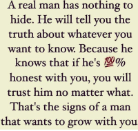 nothing to hide: A real man has nothing to  hide. He will tell you the  truth about whatever you  want to know. Because he  knows that if he's 10%o  honest with you, you will  trust him no matter what.  That's the signs of a man  that wants to grow with you