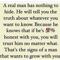 IG: A real man has nothing to  hide. He will tell you the  truth about whatever you  want to know. Because he  knows that if he's %  honest with you, you will  trust him no matter what.  That's the signs of a man  that wants to grow with you IG