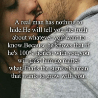 A Real Man: A real man has nothing to  hide He will tell you the truth  about whatever you want to  know Because he knows that if  he's 100% honest with you,you  trust him no matter  what That's the signs of a man  that wants to grow With you
