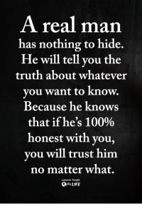Anaconda, Memes, and Truth: A real man  has nothing to hide.  He will tell vou the  truth about whatever  vou want to know.  Because he knows  that ifhe's 100%  honest with you,  vou will trust him  no matter what.  ByLIFE  Lessons Taught <3
