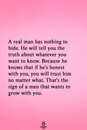 nothing to hide: A real man has nothing to  hide. He will tell you the  truth about whatever you  want to know. Because he  knows that if he's honest  with you, you will trust him  no matter what. That's the  sign of a man that wants to  grow with you.  RELATIONGH