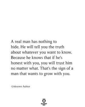 nothing to hide: A real man has nothing to  hide. He will tell you the truth  about whatever you want to know.  Because he knows that if he's  honest with you, you will trust him  no matter what. That's the sign of a  man that wants to grow with you.  -Unknown Auhtor  RELATIONSHIP  RULES
