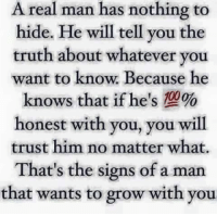 Tag Someone <3: A real man has nothing to  hide. He will tell you the  truth about whatever you  want to know. Because he  knows that if he's 100%  honest with you, you will  trust him no matter what.  That's the signs of a man  that wants to grow with you Tag Someone <3