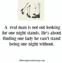 Looking, Com, and One: A real man is not out looking  for one night stands. He's about  finding one lady he can't stand  being one night without.  lifelovequotesandsayings.com