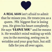 """Gray Hair: A REAL MAN isn't afraid to admit  that he misses you. He treats you as a  queen. His biggest fear is losing  you. He gives his heart completely.  He says """"I LOVE YOU"""" and he means  it. He wouldn't mind waking up with  you in the morning, seeing you in  wrinkles and your gray hair, but still  falls for you all over again."""