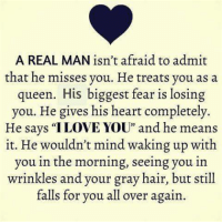 """More at Successful relationship advice: A REAL MAN isn't afraid to admit  that he misses you. He treats you as a  queen. His biggest fear is  losing  you. He gives his heart completely.  He says """"I LOVE YOU"""" and he means  it. He wouldn't mind waking up with  you in the morning, seeing you in  wrinkles and your gray hair, but still  falls for you all over again. More at Successful relationship advice"""
