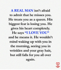 """Gray Hair: A REAL MAN isn't afraid  to admit that he misses vou,  He treats vou as a queen. His  biggest fear is losing you. He  gives his heart completely.  He says """"I LOVE YOU""""  and he means it. He wouldn'1t  mind waking up with you in  the morning, seeing you in  wrinkles and your gray hair,  but still falls for vou all over  again.  RO  ELATIONSHIP  QUOTES"""
