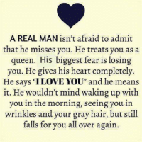 "Memes, Queen, and Hair: A REAL MAN isn't afraid to admit  that he misses you. He treats you as a  queen. His biggest fear is losing  you. He gives his heart completely.  He savs ""ILOVE YOU"" and he means  it. He wouldn't mind waking up with  you in the morning, seeing you in  wrinkles and your gray hair, but still  falls for you all over again"
