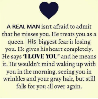 """Gray Hair: A REAL MAN isn't afraid to admit  that he misses you. He treats you as a  queen. His biggest fear is losing  you. He gives his heart completely.  He says """"ILOVE YOU"""" and he means  it. He wouldn't mind waking up with  you in the morning, seeing you in  wrinkles and your gray hair, but still  falls for you all over again."""