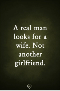 A Real Man: A real man  looks for a  wife. Not  another  girlfriend.