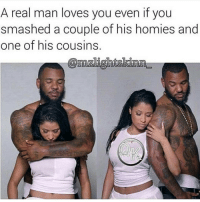 My way of showing you, your homies ain't real and your cousin is a hater.: A real man loves you even if you  smashed a couple of his homies  and  one of his cousins My way of showing you, your homies ain't real and your cousin is a hater.