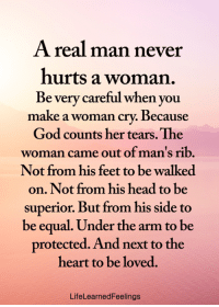 <3: A real man never  hurts a woman.  Be very careful when you  make  a woman cry. Because  God counts her tears. The  woman came out of man's rib.  Not from his feet to be walked  on. Not from his head to  superior. But from his side to  be equal. Under the arm to be  protected. And next to the  heart to be loved.  LifeLearnedFeelings <3