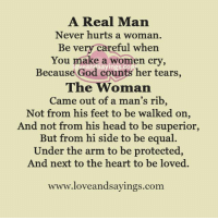 A Real Man: A Real Man  Never hurts a woman  Be very careful when  You make a women cry,  Because God counts her tears  The Woman  Came out of a man's rib  Not from his feet to be walked on,  And not from his head to be superior,  But from hi side to be equal  Under the arm to be protected  And next to the heart to be loved.  loveandsayings.com