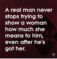 Memes, Never, and 🤖: A real man never  stops trying to  show a woman  how much she  means fo him,  even after he's  got her.