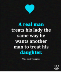 A Real Man: A real man  treats his lady the  same way he  wants another  man to treat his  daughter.  Type yes if you agree.  RO