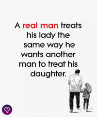 Memes, 🤖, and Another: A real man treats  his lady the  same way he  wants another  man to treat his  daughter.