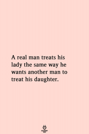 A Real Man: A real man treats his  lady the same way he  wants another man to  treat his daughter.