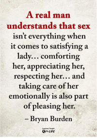 Memes, Sex, and 🤖: A real man  understands that sex  isn't everything when  it comes to satisfying a  lady... comforting  her, appreciating her,  respecting her... and  taking care of her  emotionally is also part  of pleasing her.  Brvan Burden  Lessons Taught  ByLIFE <3
