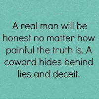 Memes, 🤖, and Matter: A real man will be  honest no matter how  painful the truth is. A  coward hides behind  lies and deceit. Agree?