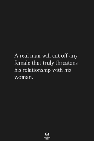 cut off: A real man will cut off any  female that truly threatens  his relationship with his  woman.