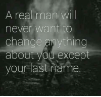 A Real Man: A real man will  never want to  change anything  about you except  your last name.