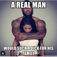 Family, Dank Memes, and Net: A REAL MAN  WOULD SUCKADICKFOR HIS  FAMILY  memegenerator.net only real men's will do that 💯